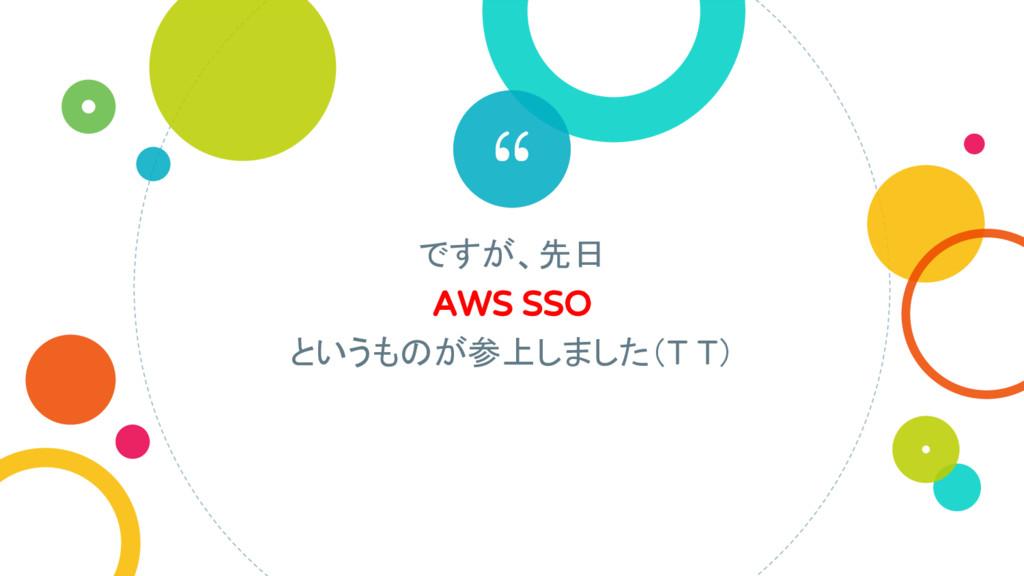 """"""" ですが、先日 AWS SSO というものが参上しました(T T)"""