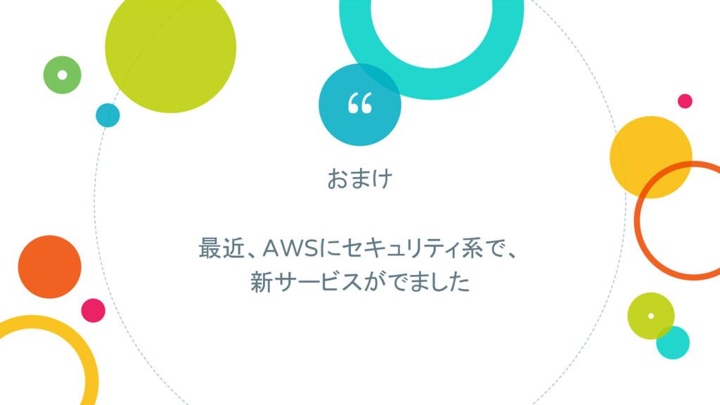 """"""" おまけ 最近、AWSにセキュリティ系で、 新サービスがでました"""
