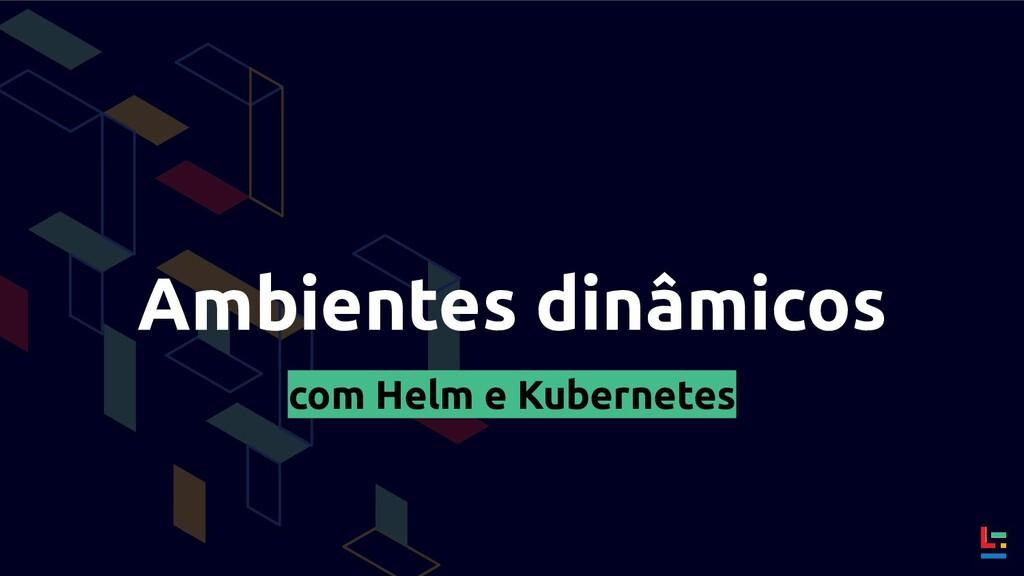 Ambientes dinâmicos com Helm e Kubernetes