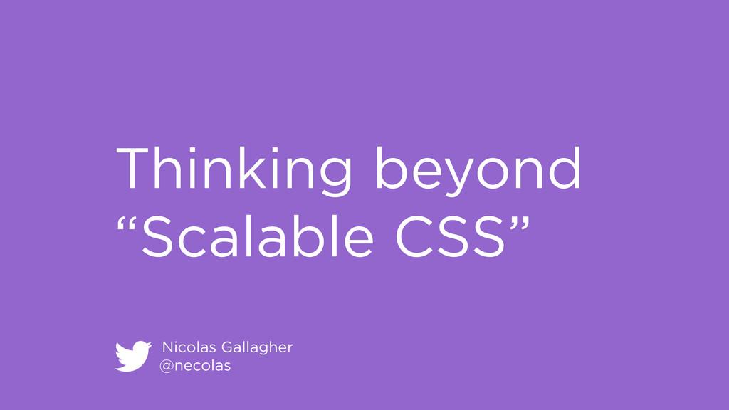 "Nicolas Gallagher @necolas Thinking beyond ""Sca..."