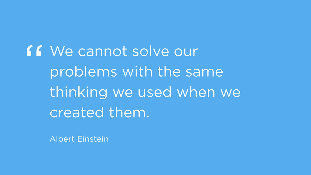 """We cannot solve our problems with the same thi..."