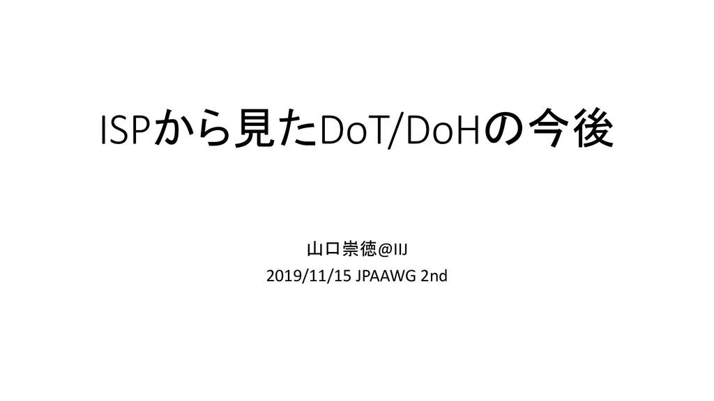 ISPから見たDoT/DoHの今後 山口崇徳@IIJ 2019/11/15 JPAAWG 2nd