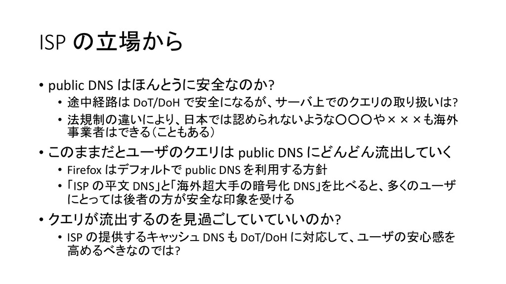 ISP の立場から • public DNS はほんとうに安全なのか? • 途中経路は DoT...
