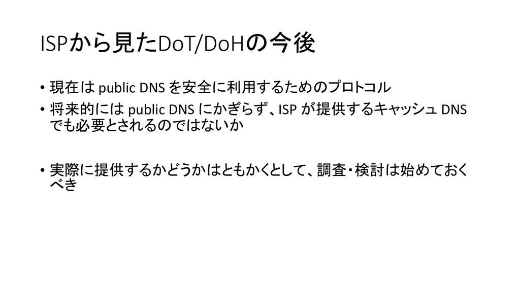 ISPから見たDoT/DoHの今後 • 現在は public DNS を安全に利用するためのプ...