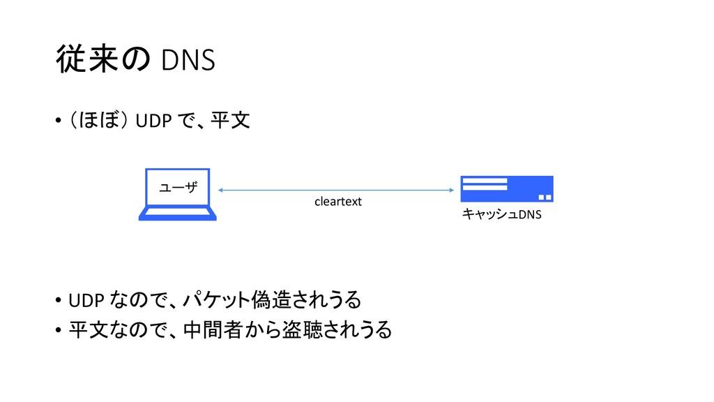 従来の DNS • (ほぼ) UDP で、平文 • UDP なので、パケット偽造されうる • ...