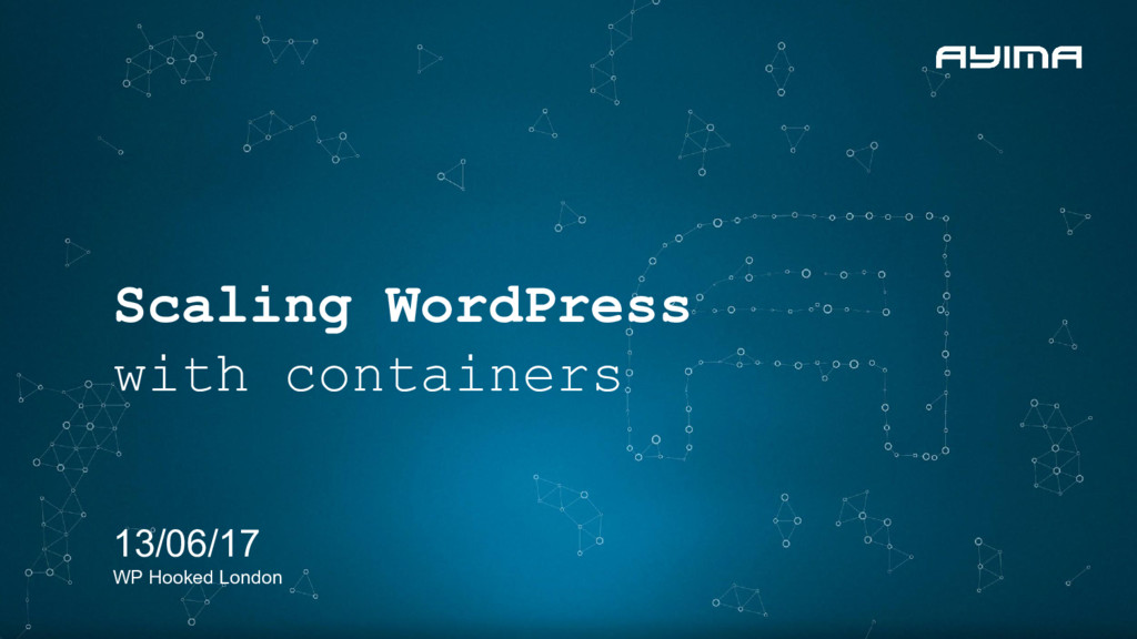 Scaling WordPress with containers 13/06/17 WP H...