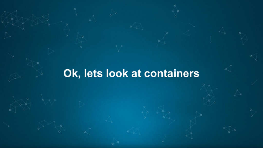 Ok, lets look at containers