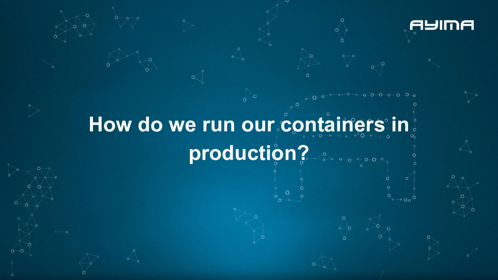 How do we run our containers in production?