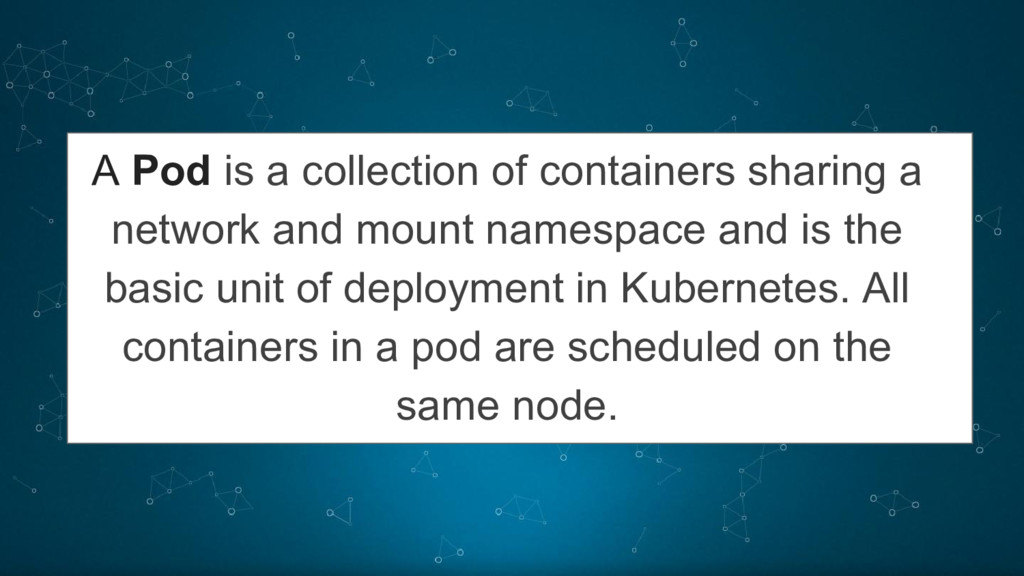 A Pod is a collection of containers sharing a n...
