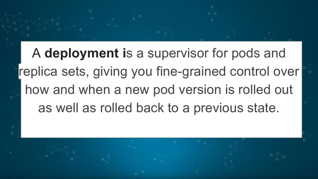 A deployment is a supervisor for pods and repli...