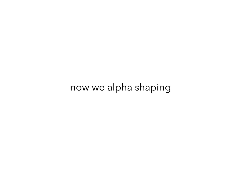 now we alpha shaping