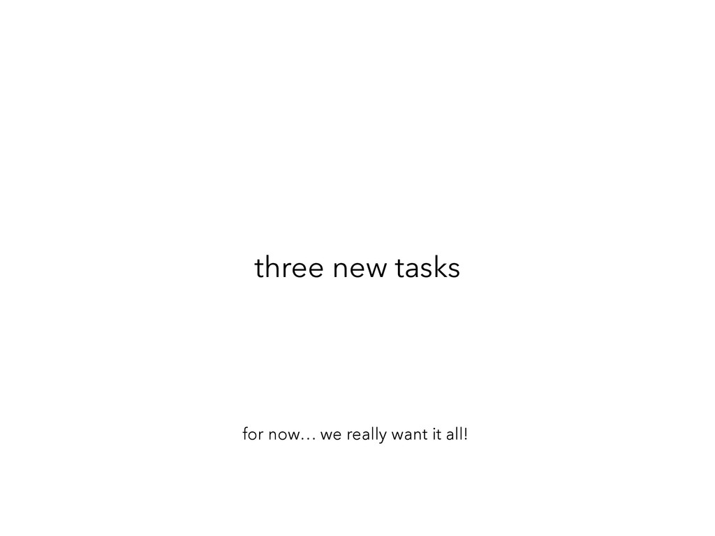 three new tasks for now… we really want it all!
