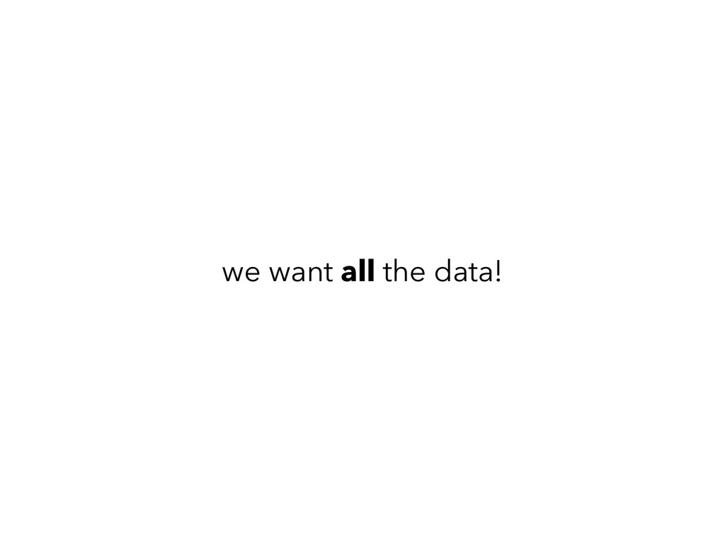 we want all the data!