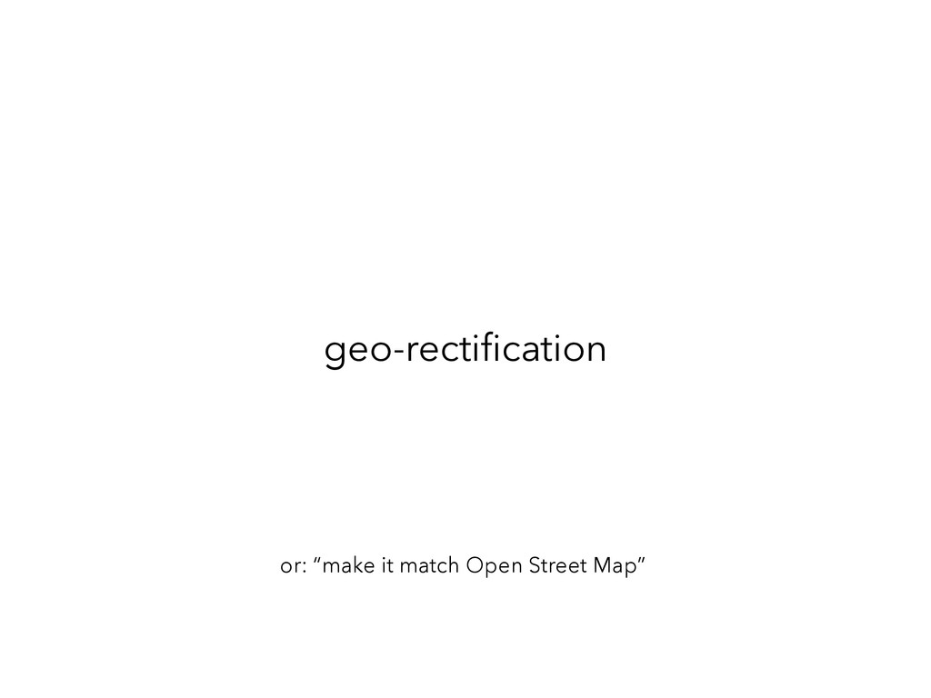 "geo-rectification or: ""make it match Open Street..."