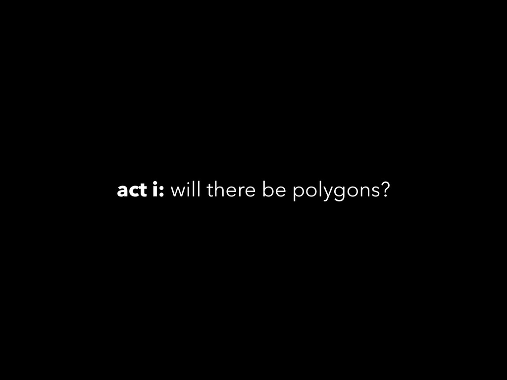 act i: will there be polygons?