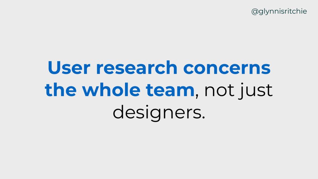 User research concerns the whole team, not just...