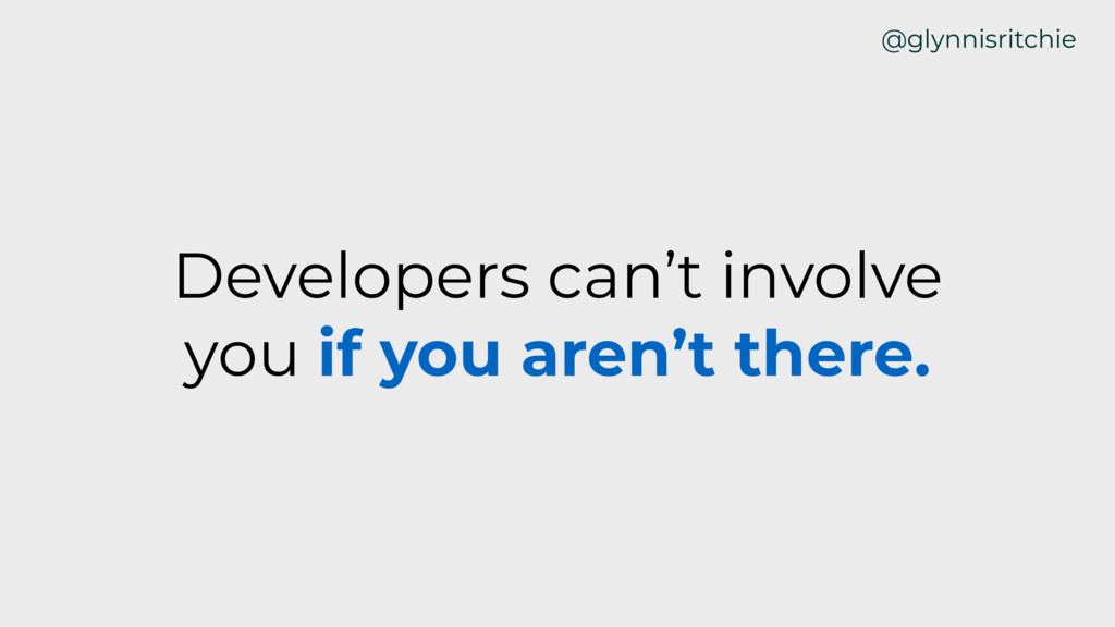 Developers can't involve you if you aren't ther...