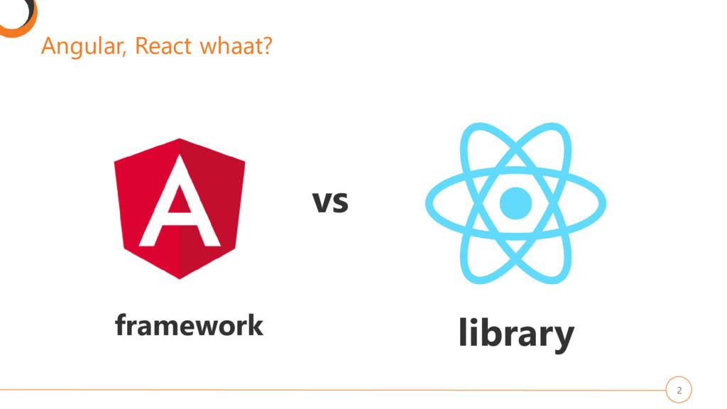 Angular, React whaat? 2 vs framework library