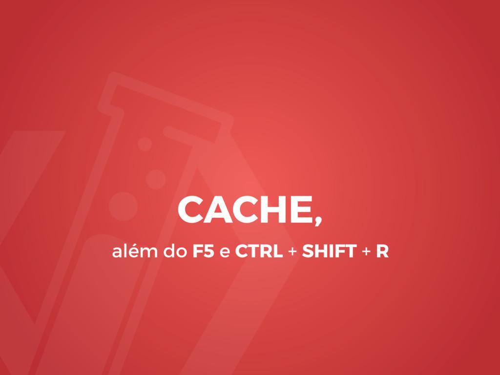 CACHE, além do F5 e CTRL + SHIFT + R