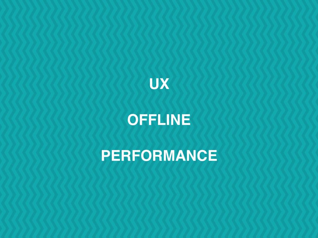 UX OFFLINE PERFORMANCE