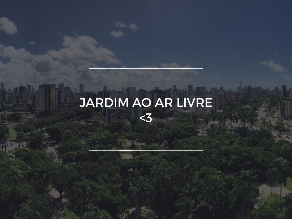 JARDIM AO AR LIVRE <3