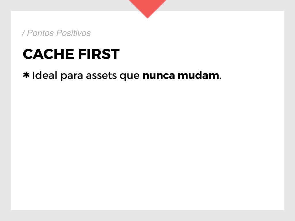 CACHE FIRST Ideal para assets que nunca mudam. ...