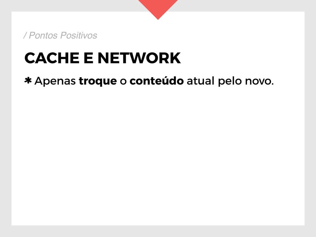 CACHE E NETWORK Apenas troque o conteúdo atual ...
