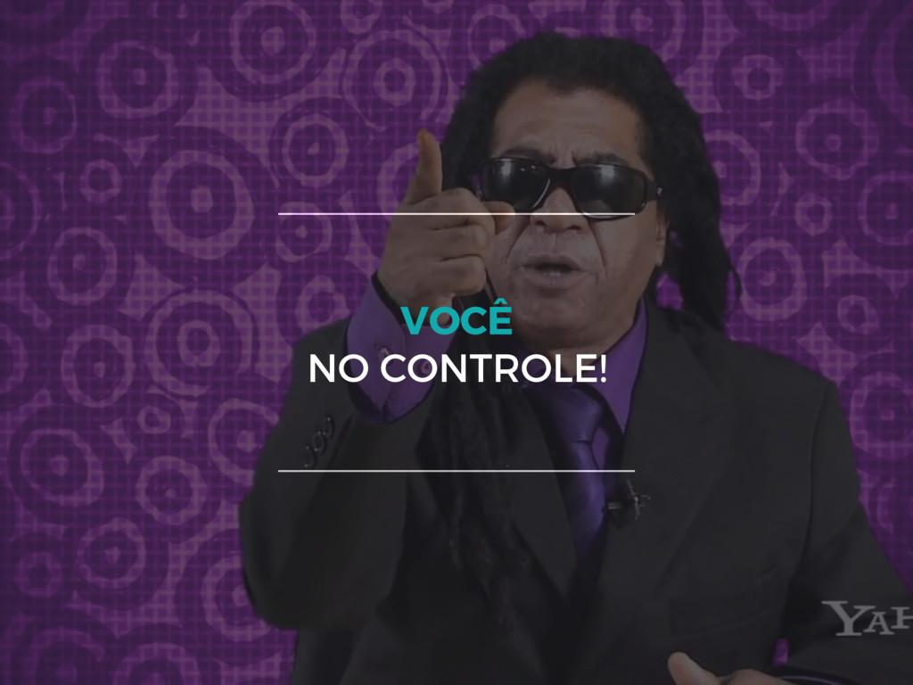 VOCÊ NO CONTROLE!