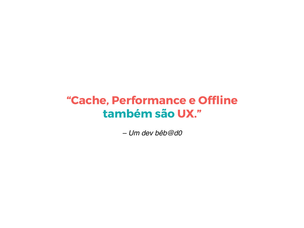 """– Um dev bêb@d0 """"Cache, Performance e Offline ta..."""