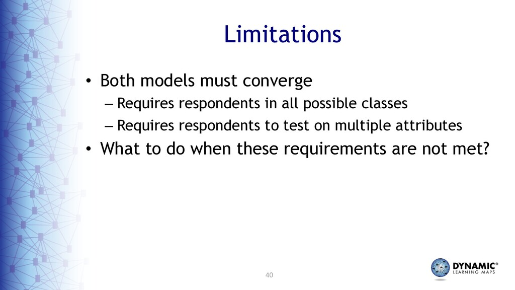 40 Limitations • Both models must converge – Re...