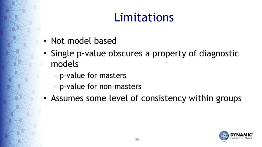 46 Limitations • Not model based • Single p-val...