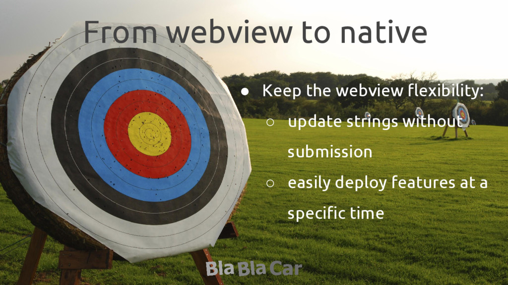 From webview to native ● Keep the webview flexi...
