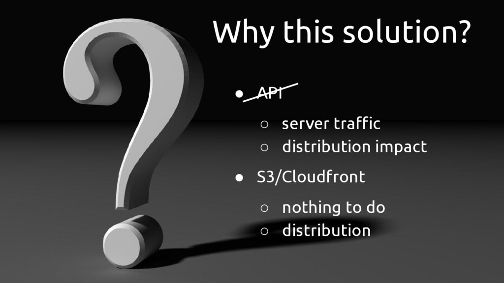 Why this solution? ● API ○ server traffic ○ dis...