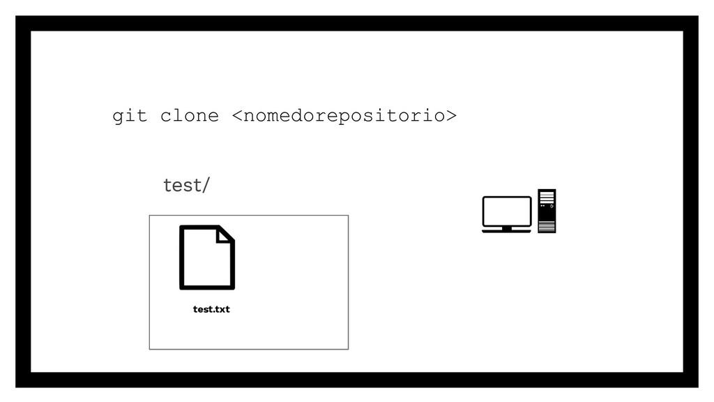 git clone <nomedorepositorio> test/ test.txt