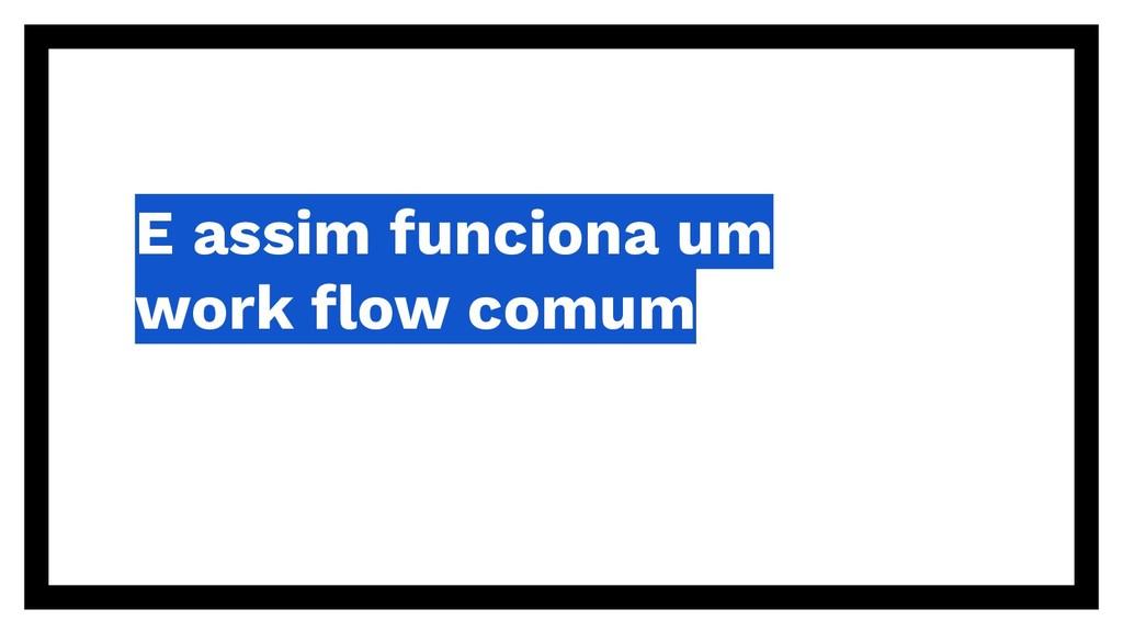E assim funciona um work flow comum
