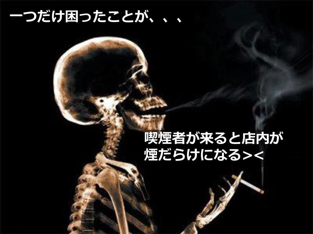 一つだけ困ったことが、、、 喫煙者が来ると店内が 煙だらけになる><