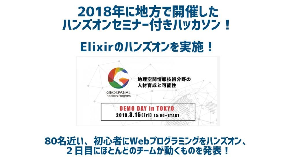 2018年に地方で開催した ハンズオンセミナー付きハッカソン! Elixirのハンズオンを実施...