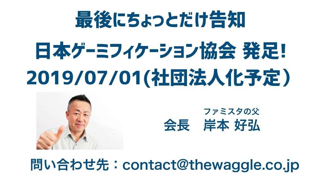 最後にちょっとだけ告知 日本ゲーミフィケーション協会 発足! 2019/07/01(社団法人化...