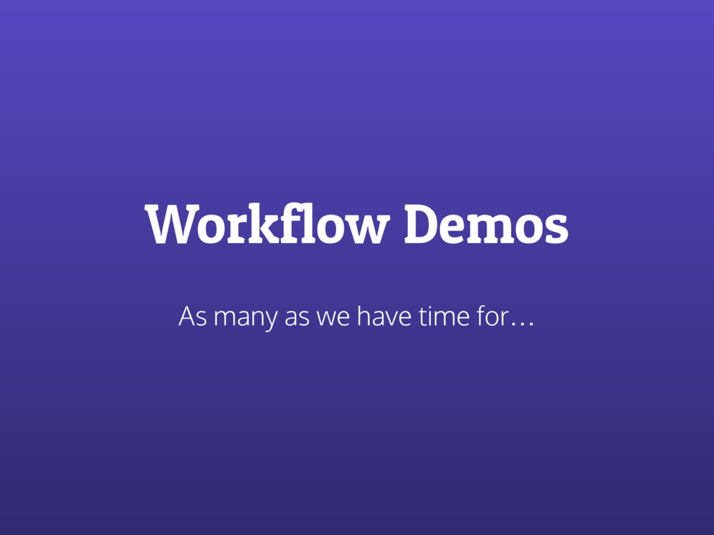 Workflow Demos As many as we have time for…