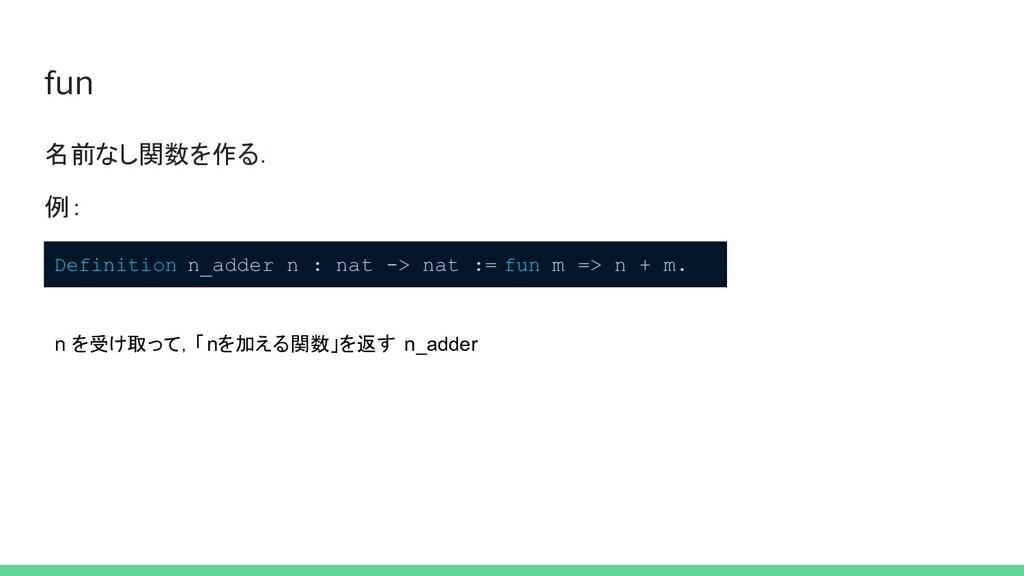 fun 名前なし関数を作る. 例: Definition n_adder n : nat ->...