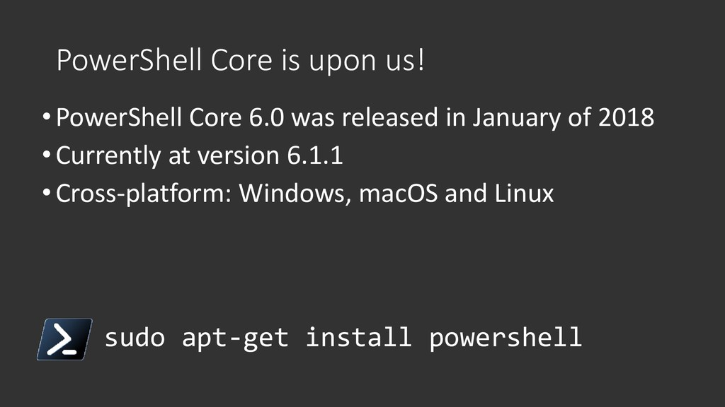 PowerShell Core is upon us! •PowerShell Core 6....