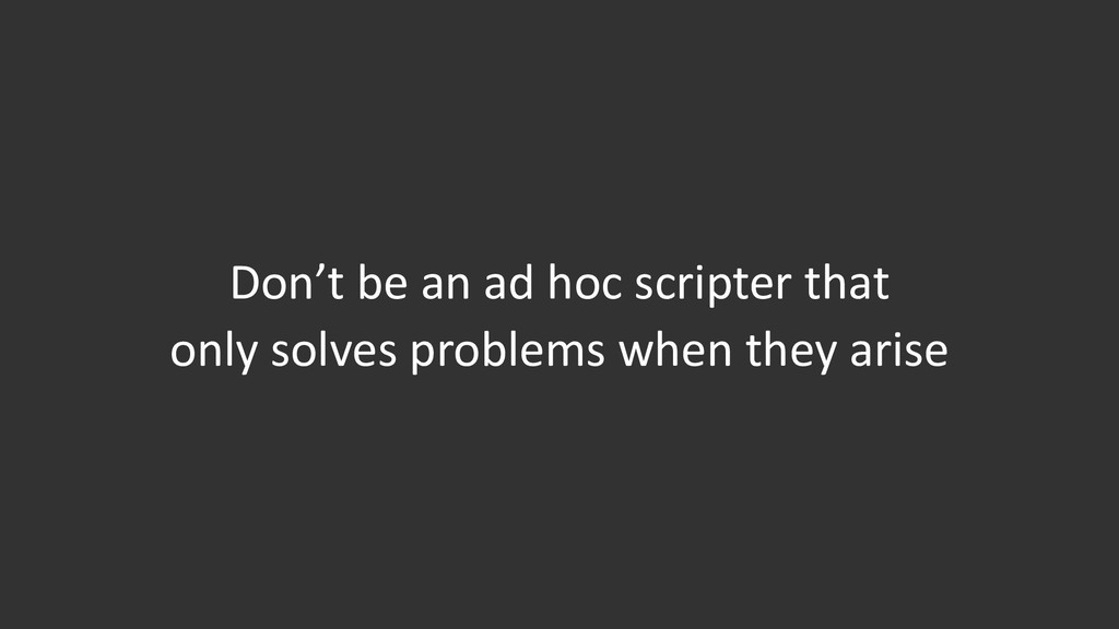 Don't be an ad hoc scripter that only solves pr...