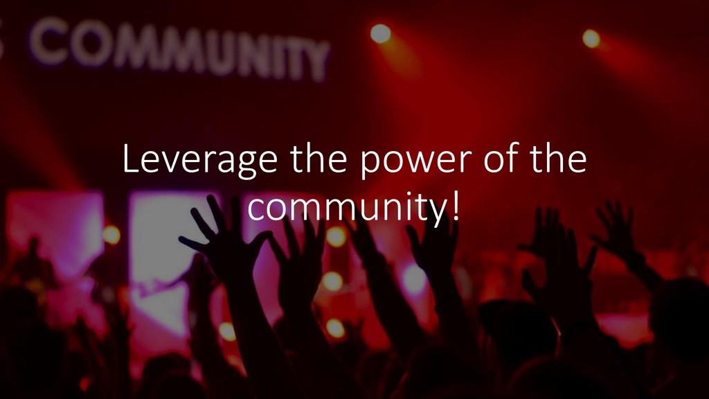 Leverage the power of the community!