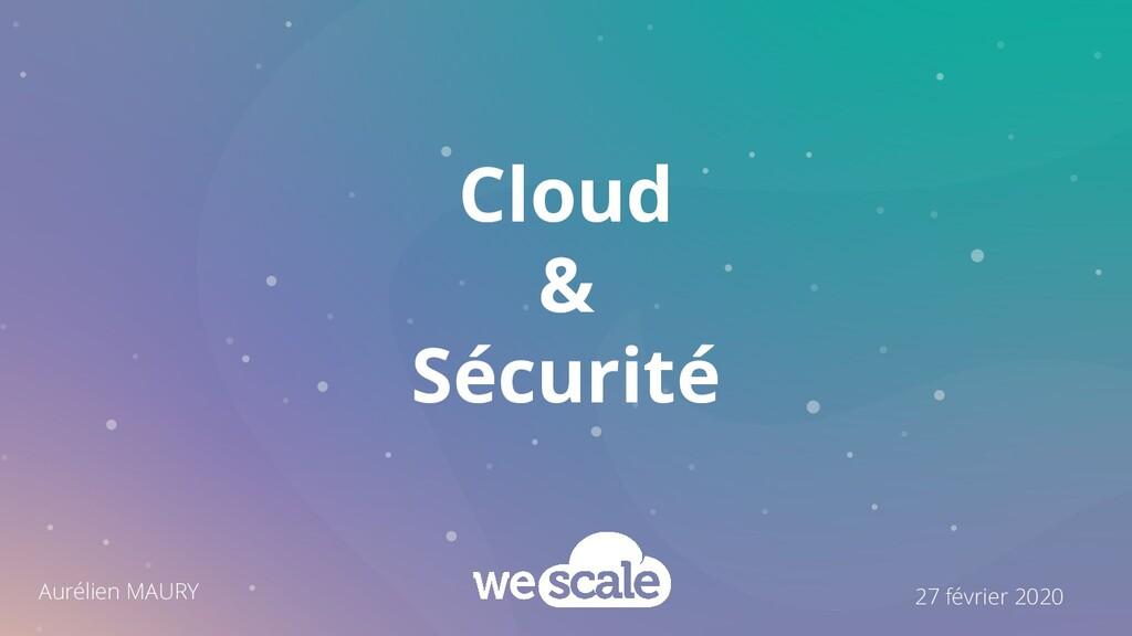 Cloud & Sécurité 27 février 2020 Aurélien MAURY