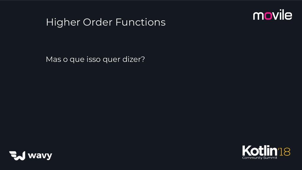 Higher Order Functions Mas o que isso quer dize...