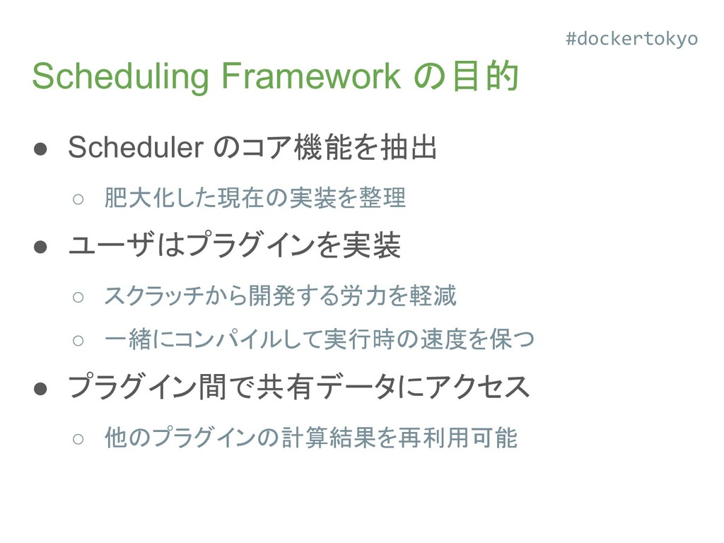 Scheduling Framework の目的 ● Scheduler のコア機能を抽出 ○...