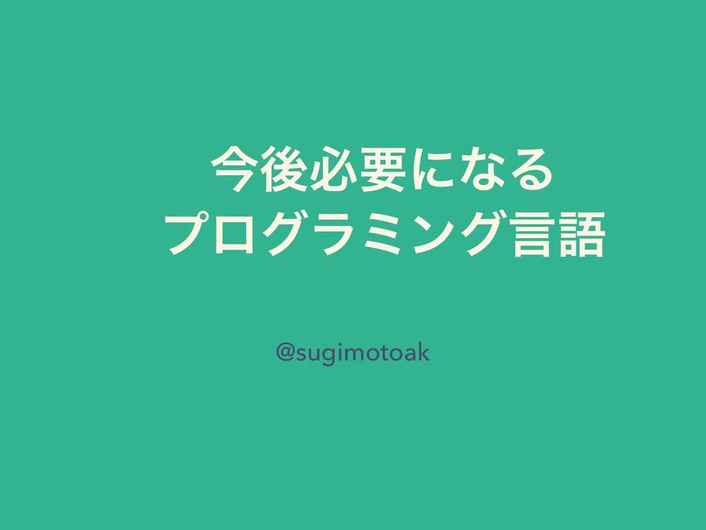 ࠓޙඞཁʹͳΔ ϓϩάϥϛϯάݴޠ @sugimotoak