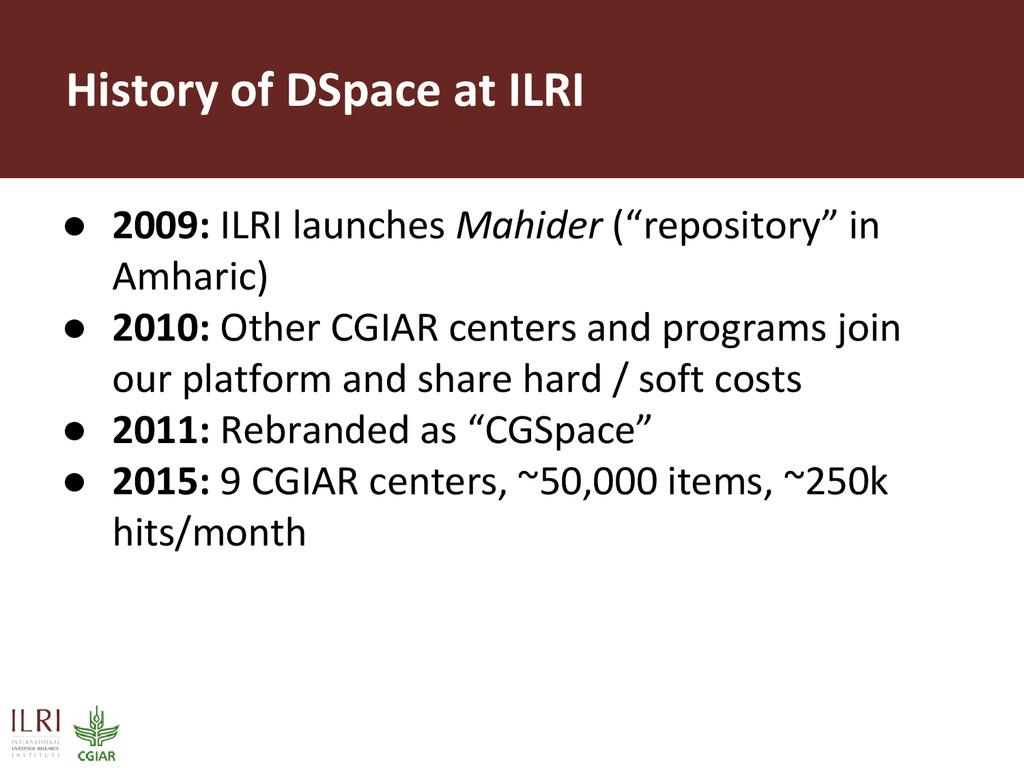 History of DSpace at ILRI ● 2009: ILRI launches...