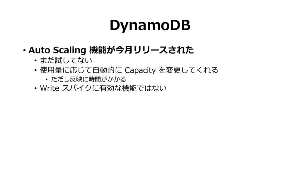 DynamoDB • Auto Scaling 機能が今月リリースされた • まだ試してない ...