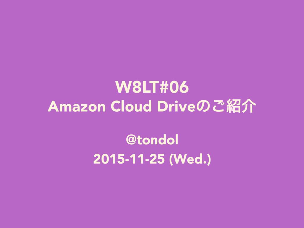 W8LT#06 Amazon Cloud Driveͷ͝հ @tondol 2015-11...